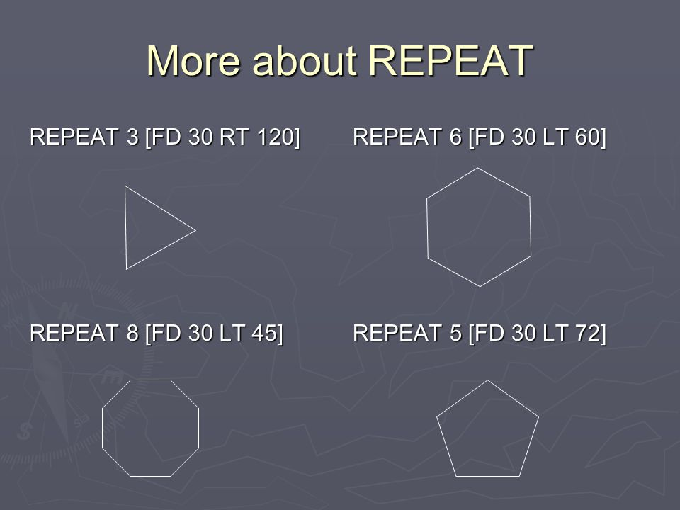 More about REPEAT REPEAT 3 [FD 30 RT 120] REPEAT 8 [FD 30 LT 45]